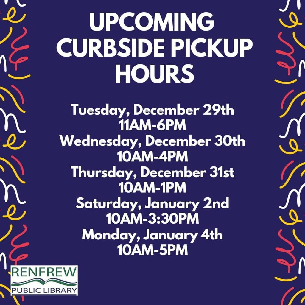 The Renfrew Public Library's Curbside Pickup Hours. Tuesday, December 29th 11am-6pm. Wednesday, December 30th 10am-4pm. Thursday, December 31st 10am-1pm. Saturday, January 2nd 10am-3:30pm. Monday, January 4th 10am-5pm.