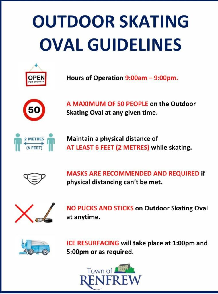 Outdoor Skating Oval Guidelines. Hours of operation are 9:00am-9:00pm. A maximum of 50 people on the outdoor skating oval at any given time. Maintain a physical distance of at lease 6 feet while skating. Masks are recommended and required if physical distancing can't be met. No pucks and sticks on the outdoor skating oval at anytime. Ice resurfacing will take place at 1:00pm and 5:00pm or as required.